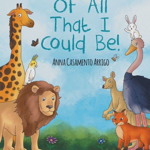 "Anna Casamento Arrigo's New Book ""Of All That I Could Be!"" Delves Into the Adventures a Child Can Have While Pretending to Be a Wild Animal, and Finding Themselves"