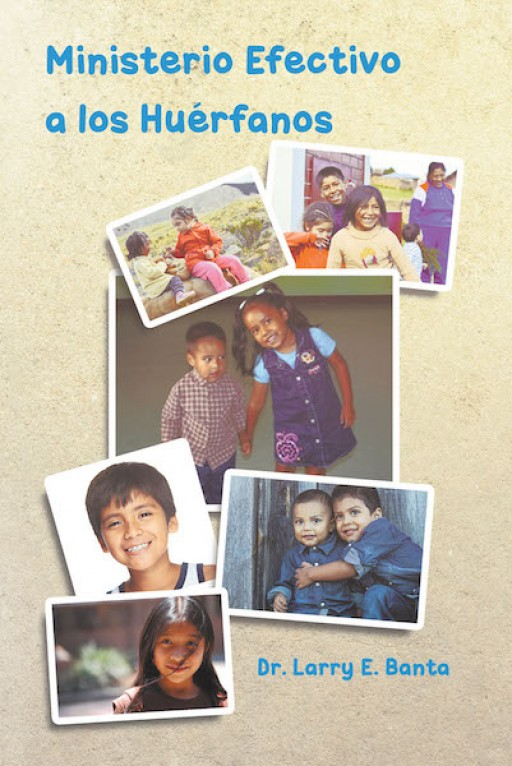 The New Book From Dr. Larry E. Banta 'Effective Ministry to Orphans' is a Guide to Solving Problems That Arise in the Lives of Orphaned and Adopted Children