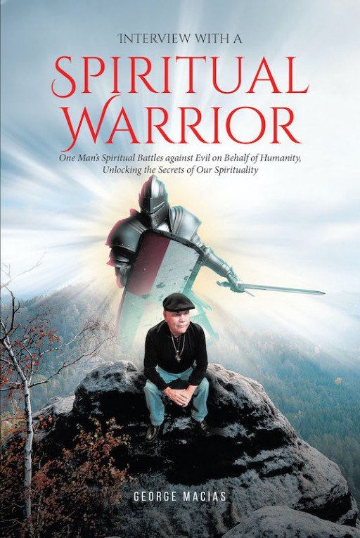 George Macias' New Book 'Interview With a Spiritual Warrior' is an Illuminating Read Throughout One's Journey as God's Spiritual Warrior