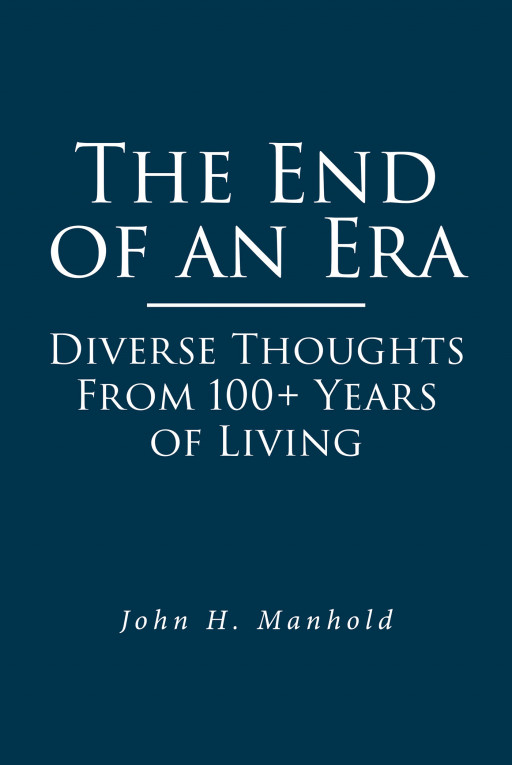 Author John H. Manhold's New Book 'The End of an Era: Diverse Thoughts From 100+ Years of Living' is a Look at the Last Century Through the Eyes of a Man Who Lived It