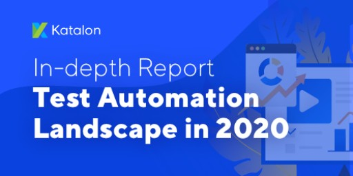 Katalon Released the Test Automation Landscape 2020 Report | Examine Current and Future Disruptive Trends