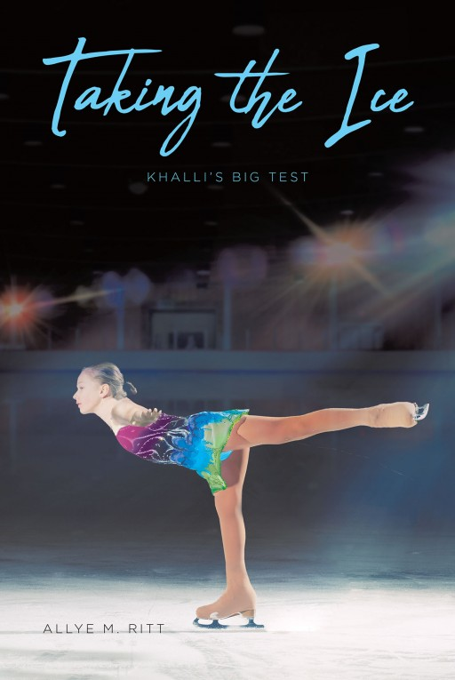 Allye M. Ritt's New Book 'Taking the Ice: Khalli's Big Test' is an Exquisite Story of an Aspiring Figure Skater and Her Resolve to Triumph Amid the Hurdles in Her Life