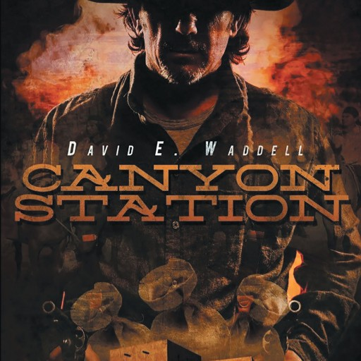 "David E. Waddell's New Book ""Canyon Station"" is an Inspiring Tale Fraught With Danger, Escaped Convicts, Heartbreak, New Beginnings, and Old Fashioned Vengeance."