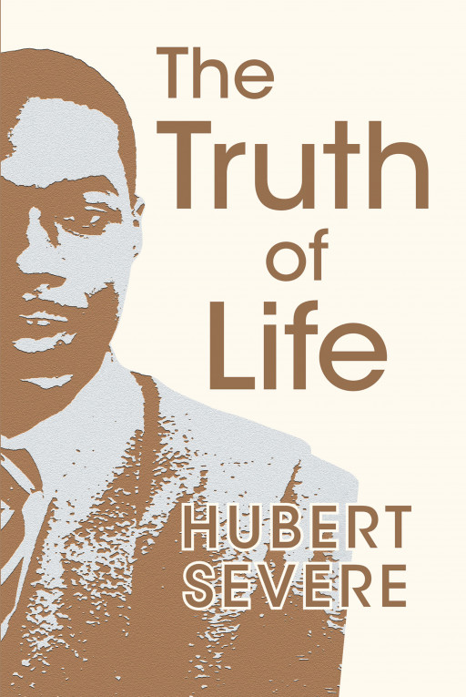 Author Hubert Severe's New Book 'The Truth of Life' is a Connection Letter That Was Written to All Different Races and Nations