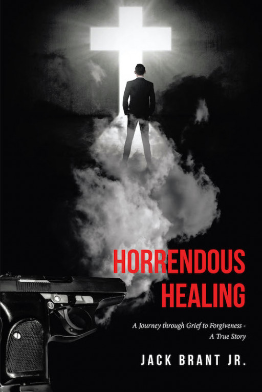 Jack Brant Jr.'s New Book 'Horrendous Healing' Captures a Heartbreaking Yet Triumphant Journey Throughout Loss, Grief, and Forgiveness
