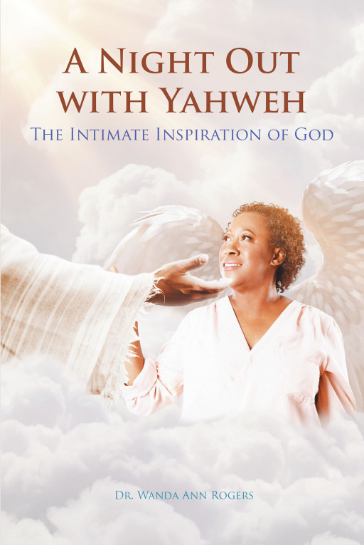 Dr. Wanda Ann Rogers' New Book, 'A Night Out With Yahweh; the Intimate Inspiration of God' is a Riveting Memoir Highlighting Growth and Healing in the Presence of God