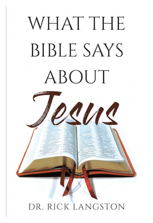 Dr. Rick Langston's New Book 'What the Bible Says About Jesus' is a Mind-Clearing Tome That Brings One a Better Understanding of the Bible's Take on the Savior