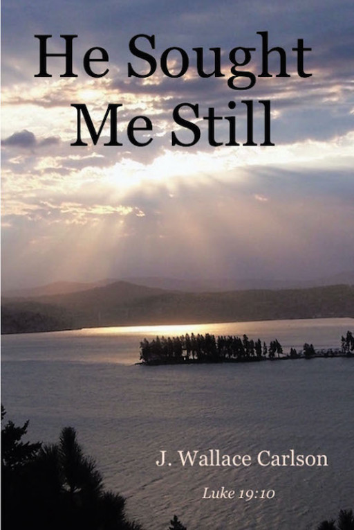 J. Wallace Carlson's New Book 'He Sought Me Still' is a Heartwarming Memoir of the Author's Journey From Struggle to Triumph in God Almighty