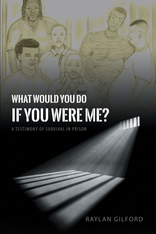 Author Raylan Gilford's New Book 'What Would You Do if You Were Me?' is the Testimony of the Author's Survival in Prison