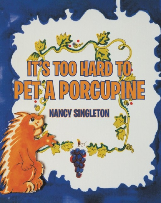 Nancy Singleton's New Book 'It's Too Hard to Pet a Porcupine' Follows an Adorable Porcupine Who Seeks for Friendship