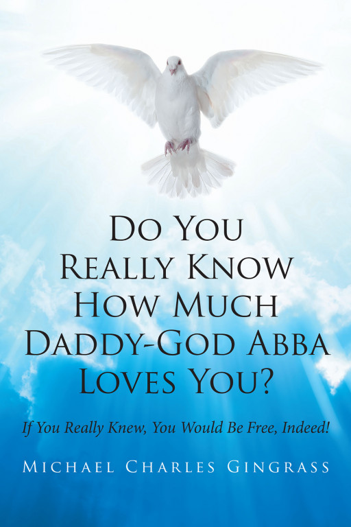 Michael Charles Gingrass's New Book, 'Do You Really Know How Much Daddy-God Abba Loves You?' Urges People to Find Assurance in the Most Fundamental of Biblical Doctrines