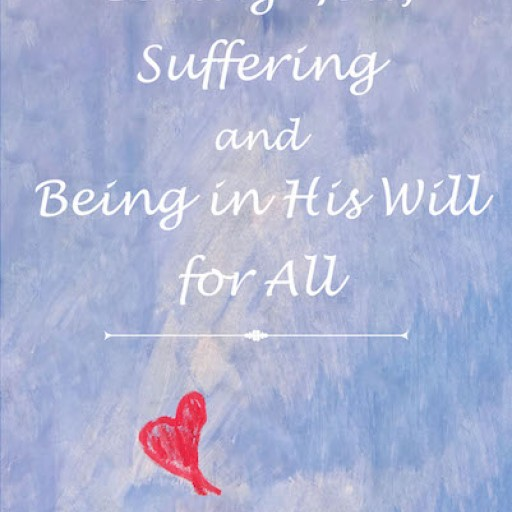 "Victoria Marie Alonso's New Book, ""Loving God, Suffering and Being in His Will for All"" is a Gripping Work About a Poor Woman With Schizophrenia Who Truly Loves God."