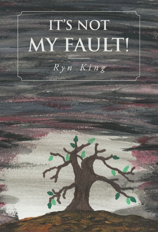 Ryn King's New Book 'It's Not My Fault!' is a Harrowing Opus Filled With Overwhelming Emotions That Will Tug at the Reader's Heartstrings