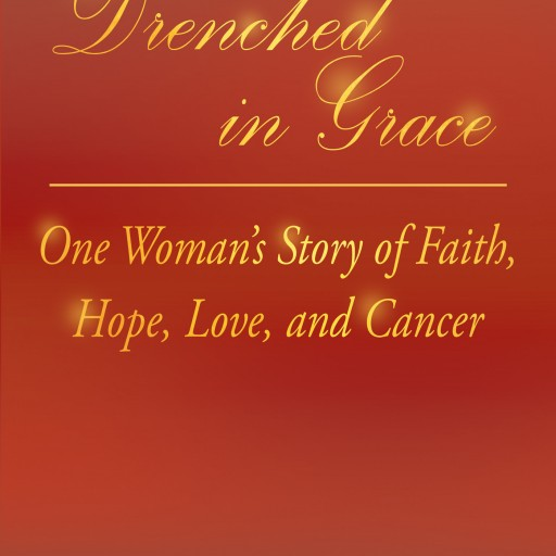 "Ruth Mazzarella's New Book ""Drenched in Grace: One Woman's Story of Faith, Hope, Love, and Cancer"" Is the Author's Personal Walk With Breast and Brain Cancer."