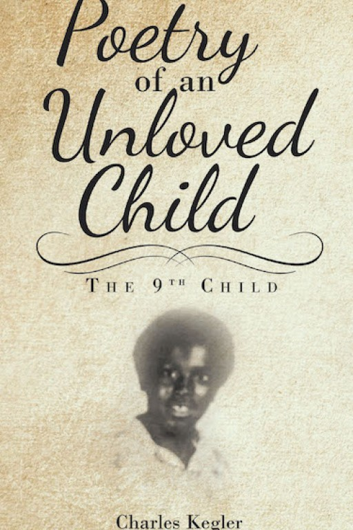 Charles Kegler's New Book 'Poetry of an Unloved Child' is a Captivating Reveal in One's Journey Throughout the Cruelties of Sadness, Loneliness, and Isolation