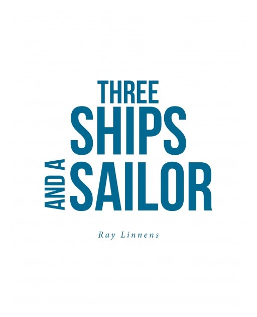 Ray Linnens's New Book 'Three Ships and a Sailor' is an Avant-Garde Opus on the Author's Life as a Sailor Against the Tides International of War and Strife