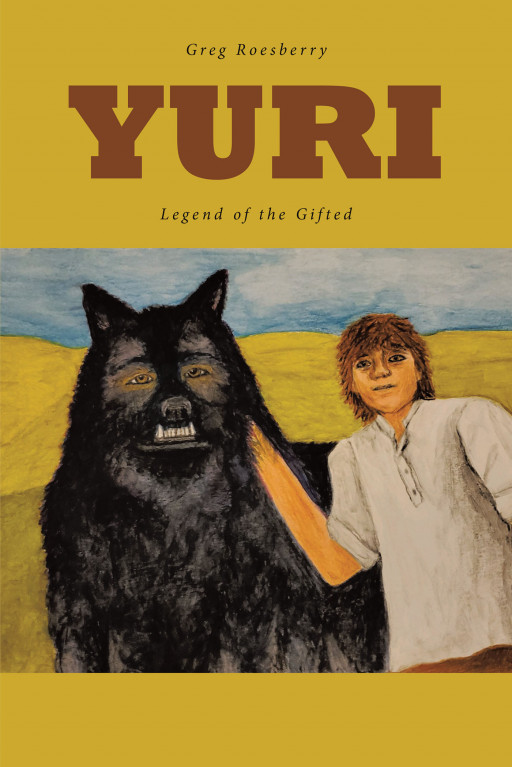 Greg Roesberry's New Book, 'Yuri' is a Marvelous Fantasy About a Mage Who Discovers His Amazing Gifts and Embarks on a Journey With Friends to Battle Evil and Help Others