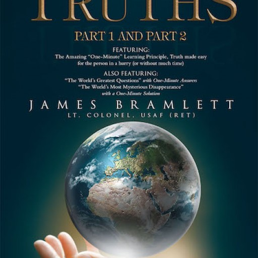 "James Bramlett, Lt. Colonel, USAF (Ret)'s New Book, ""The World's Greatest Truths: Part 1 and Part 2"" is a Profound Account on the Ultimate Cornerstone of Christian Faith."