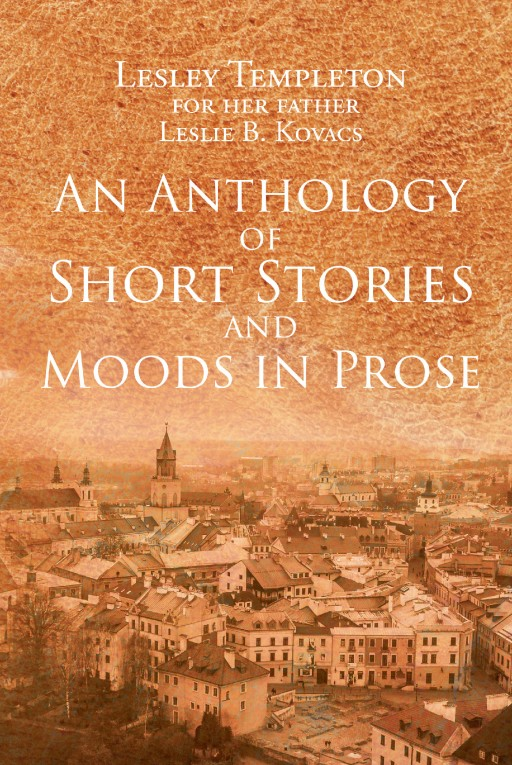 Lesley Templeton's New Book 'An Anthology of Short Stories and Moods in Prose' is a Captivating Narrative of Her Father's Original Compositions That Reveal Life's Beauty