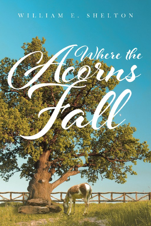 Author William Shelton's New Book 'Where the Acorns Fall' is a Riveting Journey Through Time From Twentieth-Century Missouri to Civil War-Era Events on a Family Farm