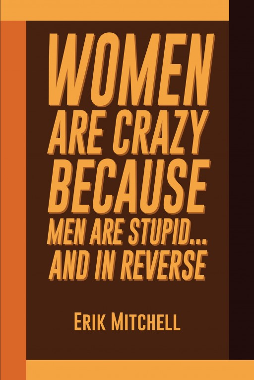 Erik Mitchell's New Book 'Women Are Crazy Because Men Are Stupid…and in Reverse' Unravels Important Knowledge When Dealing With Relationships