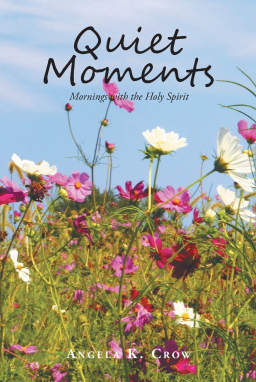 Angela K. Crow's Newly Released 'Quiet Moments: Mornings With the Holy Spirit' Grants Inspiriting Photography and Thoughtful Reflection Inspired by Life's Beauty