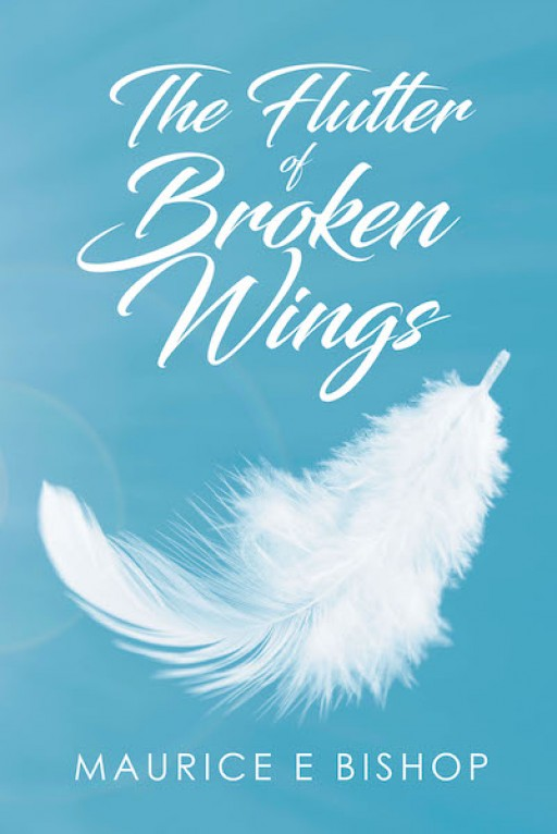 Maurice E Bishop's New Book 'The Flutter of Broken Wings' Sees Through One Man's Fascinating Journey Towards Finding the Faith He Lost