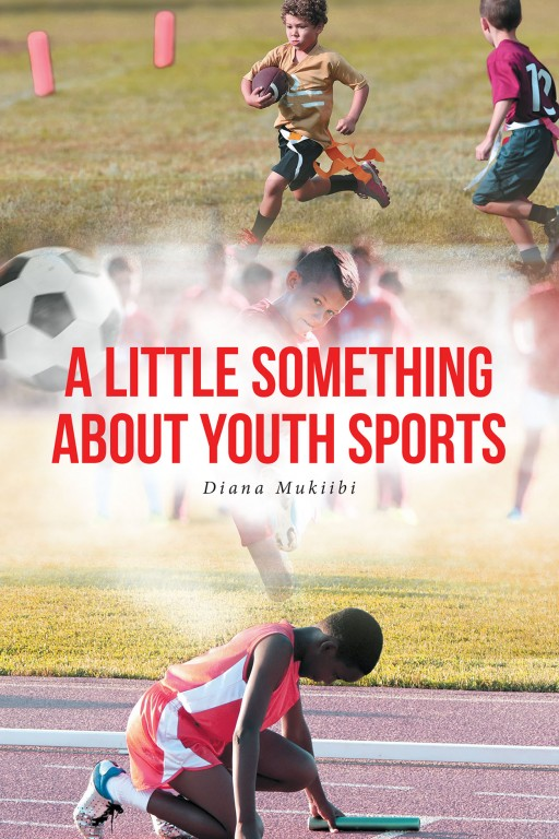 Diana Mukiibi's New Book 'A Little Something About Youth Sports' Discusses the Pivotal Role of Youth Sports and Its Mission to Create Virtuous Young Athletes