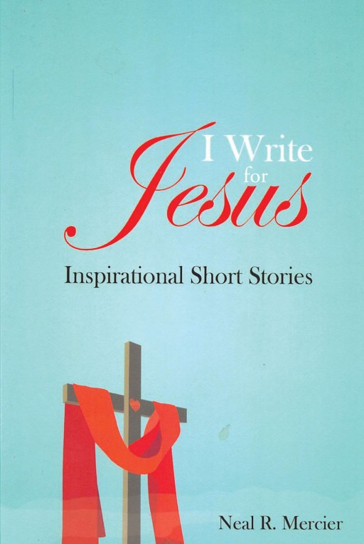 Neal R. Mercier's Newly Released 'I Write for Jesus: Inspirational Short Stories' Contains Inspiring Spiritual Perspectives That Show God's Awe-Inspiring Benevolence