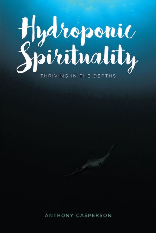 Anthony Casperson's New Book 'Hydroponic Spirituality' is a Well-Founded Account of God's Guiding Light That Uplifts the Spirit and Graces Life With Growth