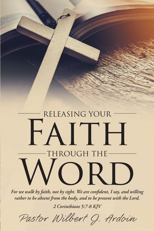 Pastor Wilbert J. Ardoin's New Book 'Releasing Your Faith Through the Word' is a Purposeful Read on Faith and the Importance of God's Word in One's Life