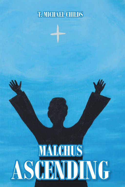 T. Michael Childs' New Book, 'Malchus Ascending' is an Informative Novel That Creates the Life Story of a Man Who Was Present During Jesus' Arrest