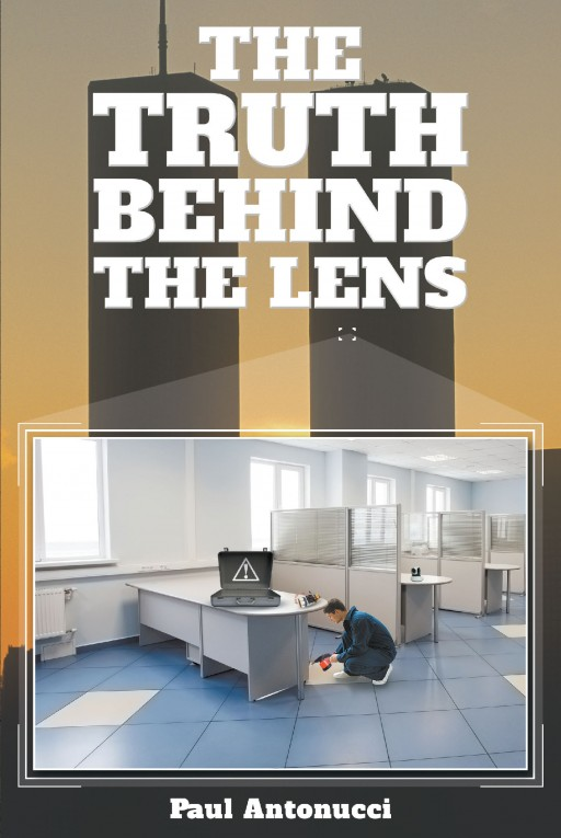Author Paul Antonucci's New Book 'The Truth Behind the Lens' is a Gripping and Potent Political Thriller Centered on the Tragic Events of September 11, 2001