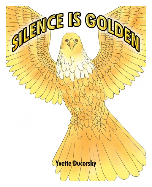 Author Yvette Ducorsky's New Book 'Silence is Golden' is a Colorful Children's Tale Teaching the Importance of Listening and Following Instructions