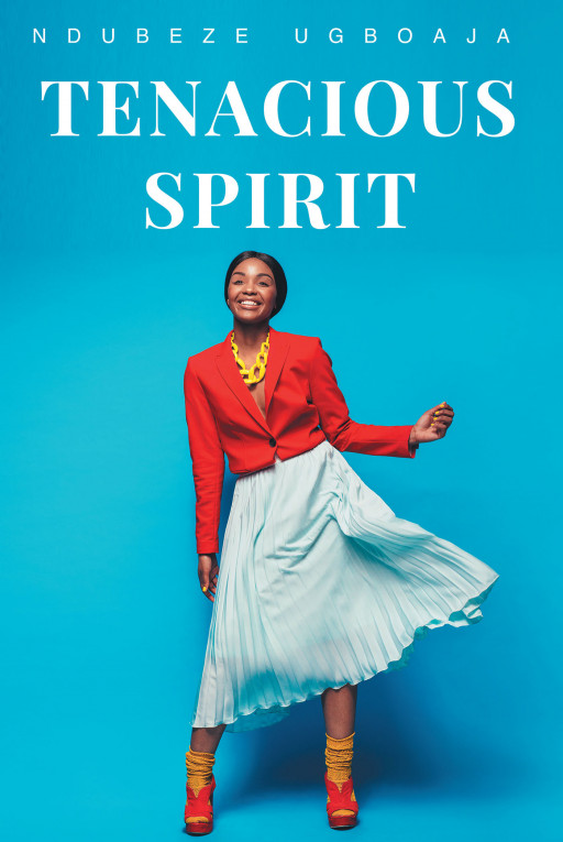 Ndubeze Ugboaja's New Book 'Tenacious Spirit' is a Promising Woman's Journey Across the Battles of Love, Career, and Everyday Life
