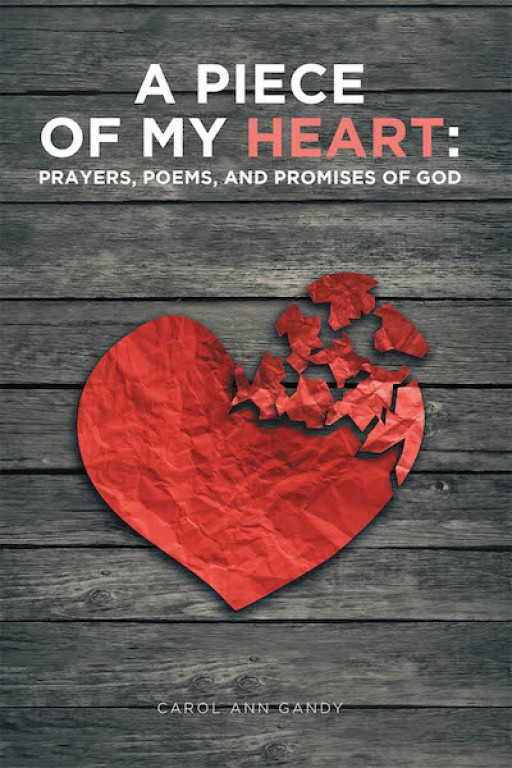 Carol Ann Gandy's New Book 'A Piece of My Heart: Prayers, Poems, and Promises of God' Treasures Vibrant Insights That Guide Readers to a Stronghold of Worship for God