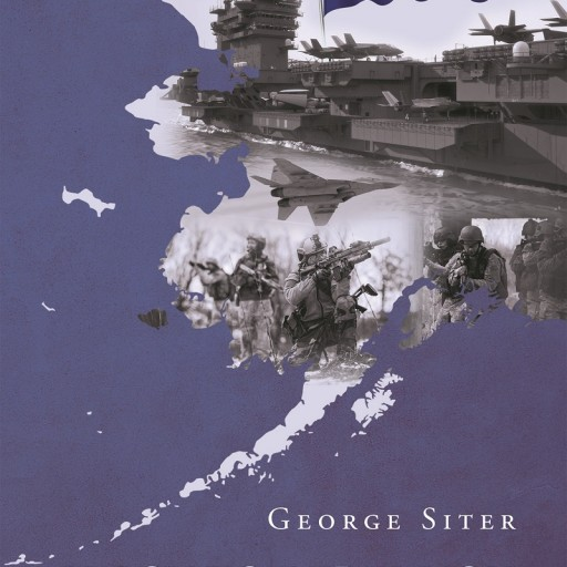 """George Siter's Newly Released """"Alaska's Rebellion: Operation Polaris: The Second Civil War"""" Is an Adventurous and Thrilling Piece of Literature in Which Alaska Takes on the US Government With the Declaration of Independence in One Hand and a Complex"""