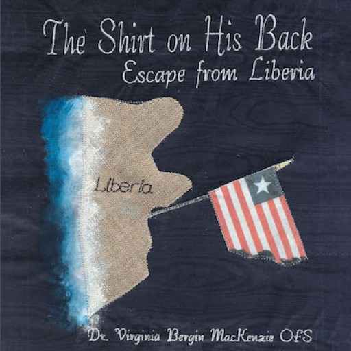 """Dr. Virginia Bergin MacKenzie's New Book """"The Shirt on His Back: Escape From Liberia"""" is the Extraordinary True Story of a Family of Refugees Escaping a Deadly Civil War."""