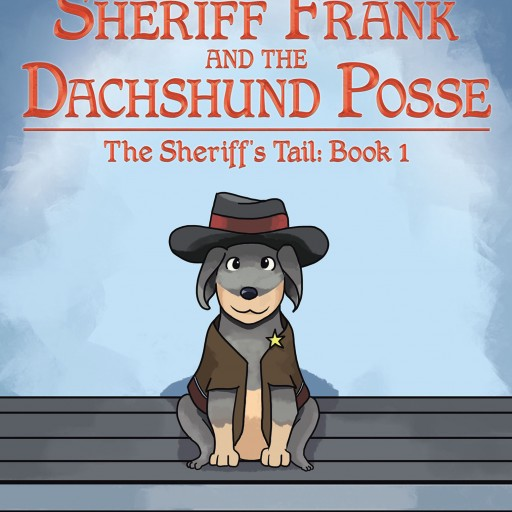 "Jacquelyn Evans's New Book, ""The Adventures of Sheriff Frank and the Dachshund Posse: The Sheriff's Tail"" is a Cherished Tale About Finding One's Purpose Despite Depressing Circumstances."