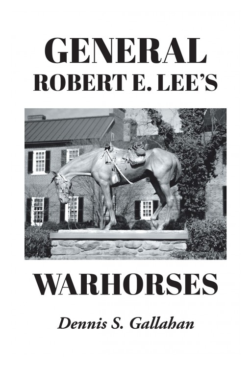 Dennis S. Gallahan's New Book 'General Robert E. Lee's Warhorses' is a Compelling Ride Along the Journeys and Ventures of Lee and His Warhorses