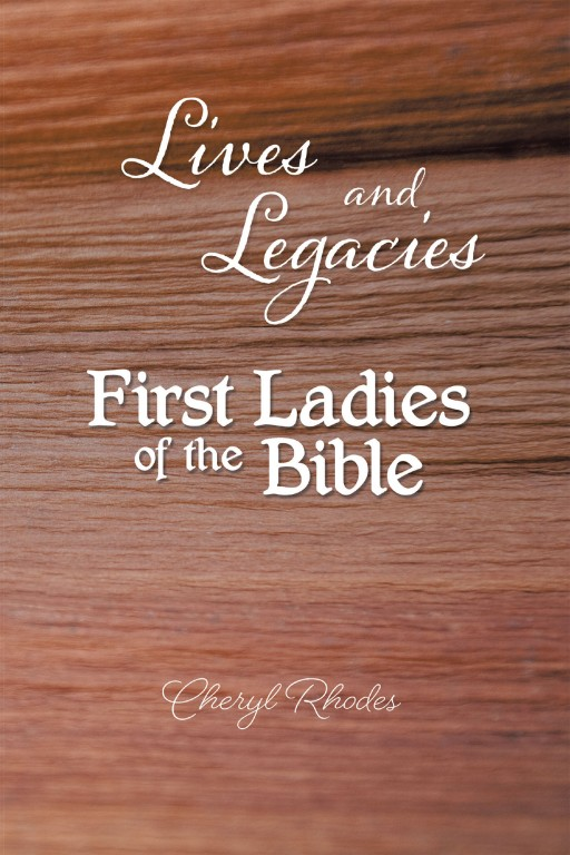 Cheryl Rhodes' New Book 'Lives and Legacies: First Ladies of the Bible' Holds Vital Lessons From the Lives of Women in the Bible. These Lessons Are Equally Relevant to Readers Today.