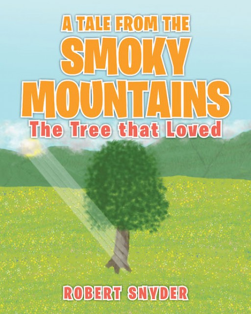 Robert Snyder's New Book 'A Tale From the Smoky Mountains: The Tree That Loved' is a Vivid Tale of Compassion and Appreciation for God-Given Creation
