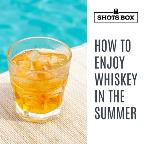 Shots Box Shares Helpful Tips for How to Enjoy Whiskey This Summer