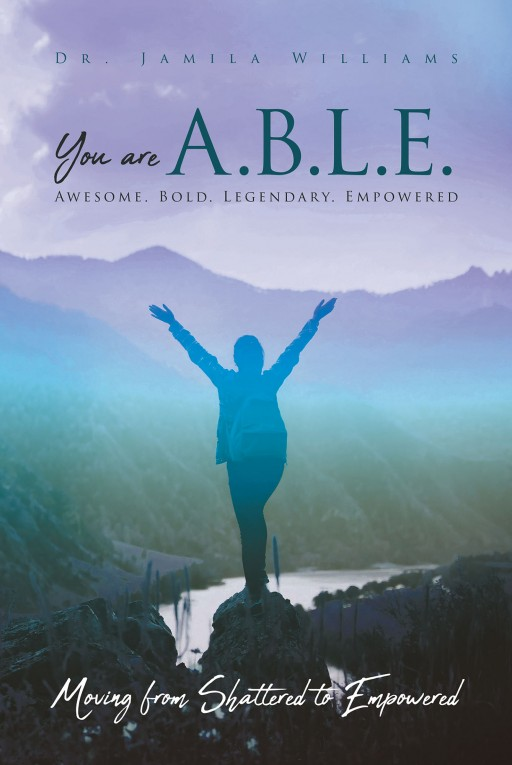 Dr. Jamila Williams's New Book 'You Are A.B.L.E.' is an Encouraging Account That Aids Readers in Rising From Sorrow and Into Hope and Fulfillment With God's Grace