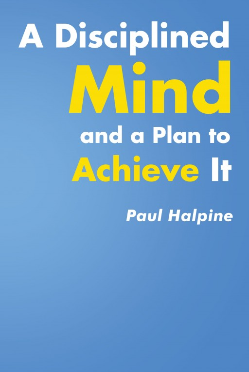 Author Paul Halpine's New Book 'A Disciplined Mind and a Plan to Achieve It' is a Guide to Help Readers Take Control of Their Minds