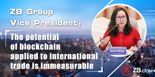 ZB Group Vice President: The Potential of Blockchain Applied to International Trade is Immeasurable