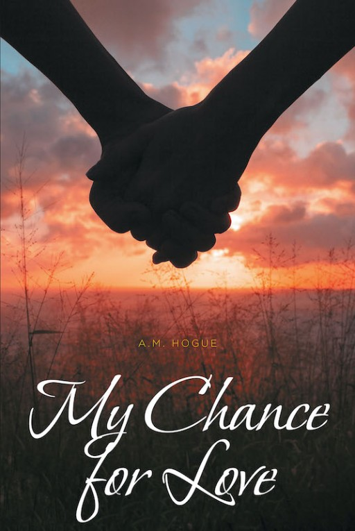 A.M. Hogue's New Book 'My Chance for Love' is a Brilliant Novel About a Woman Who Tries to Take Her Chance at Love.