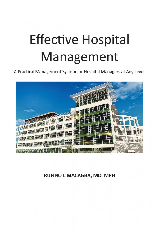 "Rufino L. Macagba's Book ""Effective Hospital Management"" Presents Insights on the Management System He Developed in an Award-Winning Hospital With Zero to Almost Zero Incidence of Preventable Hospital Deaths"