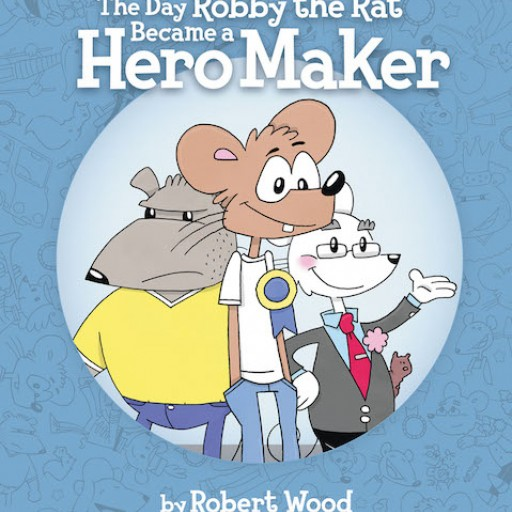 Robert Wood's New Book 'The Day Robby the Rat Became a Hero Maker' is an Awe-Inspiring Tale of a Rodent's Journey to Boldness and Recognition