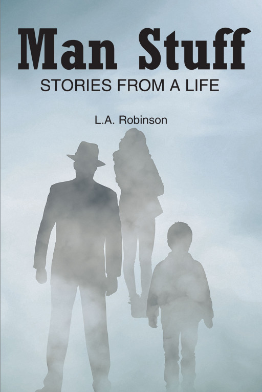 L.A. Robinson's New Book 'Man Stuff: Stories From a Life' is an Evoking Novel About a Man's Riveting and Eventful Moments That Defined His Life's Purpose